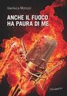 Anche il fuoco ha paura di me, di Gianluca Morozzi