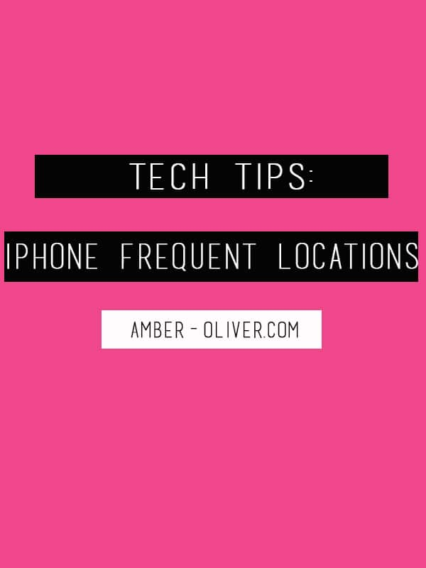 Amber Oliver // Tech Tips: iPhone Frequent Locations