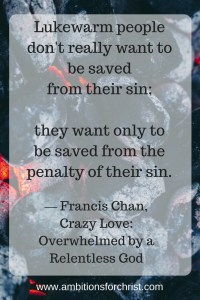 """Lukewarm people don't really want to be saved from their sin; they want only to be saved from the penalty of their sin."" ― Francis Chan, Crazy Love: Overwhelmed by a Relentless God"