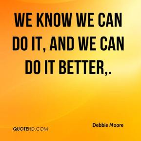 debbie-moore-quote-we-know-we-can-do-it-and-we-can-do-it-better