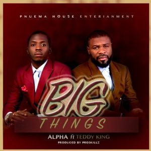 "New Music: ""Big Things"" - Alpha ft Teddy King"