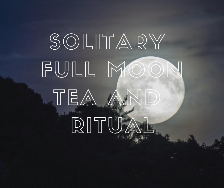 Solitary Full Moon Tea and Ritual