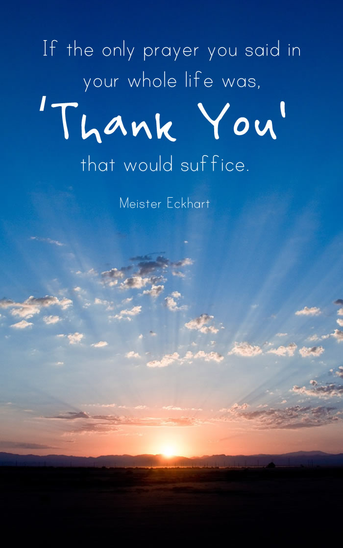 If the only prayer you ever said was, 'Thank You' that would suffice.