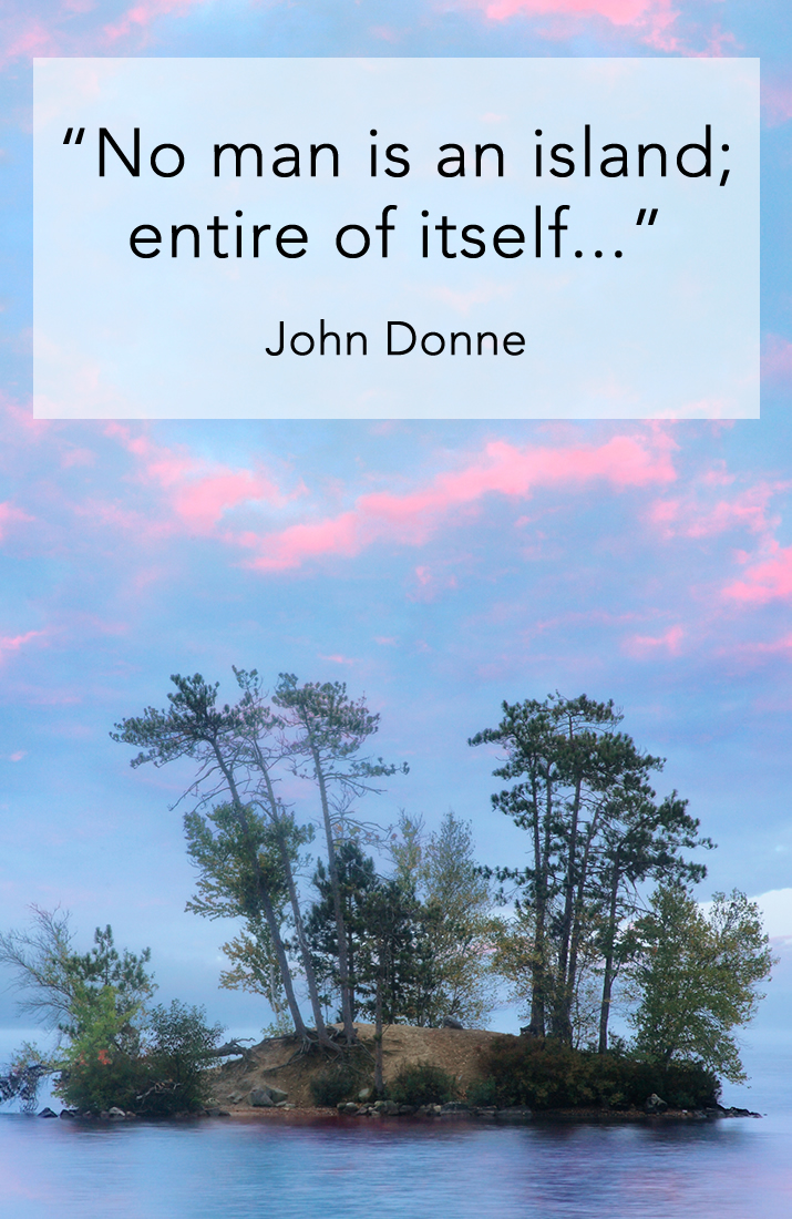 No man is an island; entire of itself. John Donne