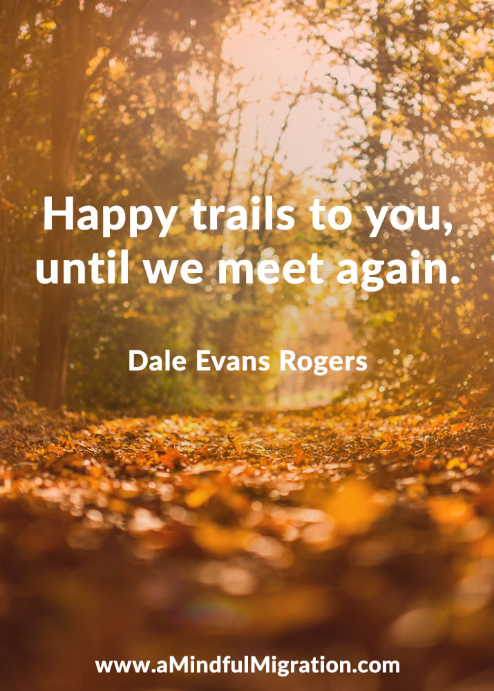 Happy trails to you, until we meet again. Dale Evans Rogers