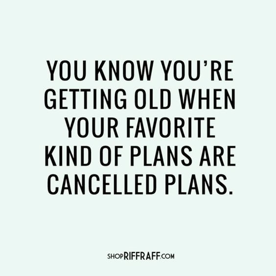 You know you're getting old when your favorite kind of plans are cancelled plans.