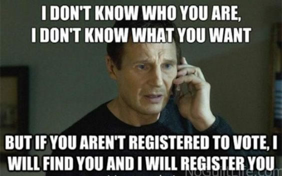 I don't know who you are, I don't know what you want, but if you aren't registered to vote, I will find and register you (Taken meme)