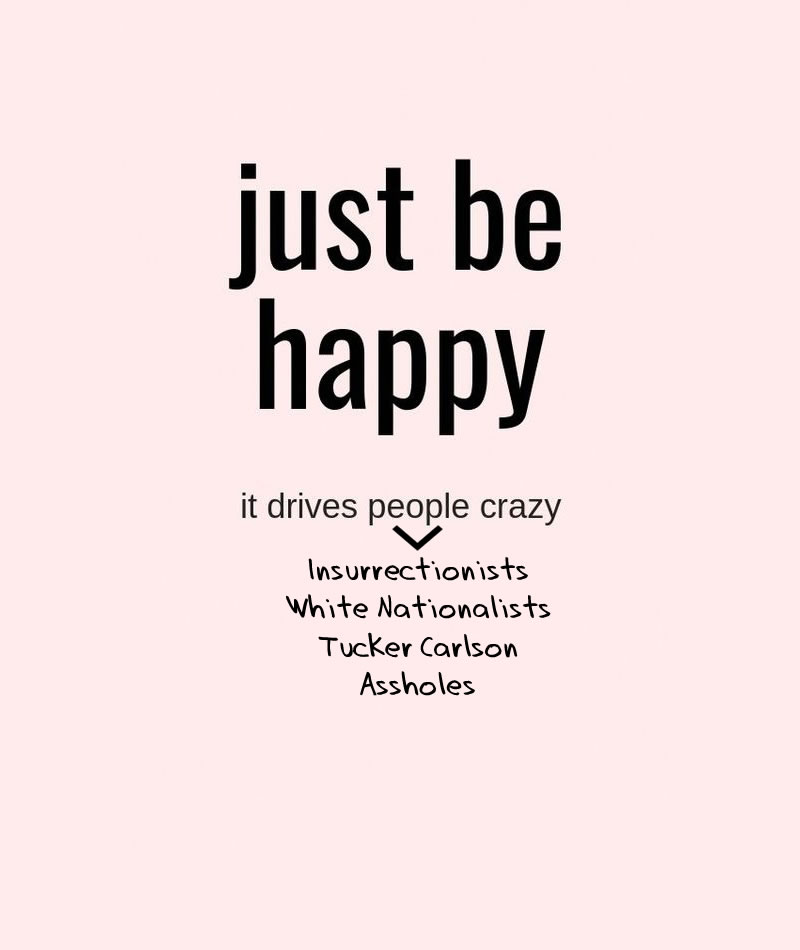 Just Be Happy. It drives people crazy (insurrectionists, white nationalists, tucker carlson, assholes).