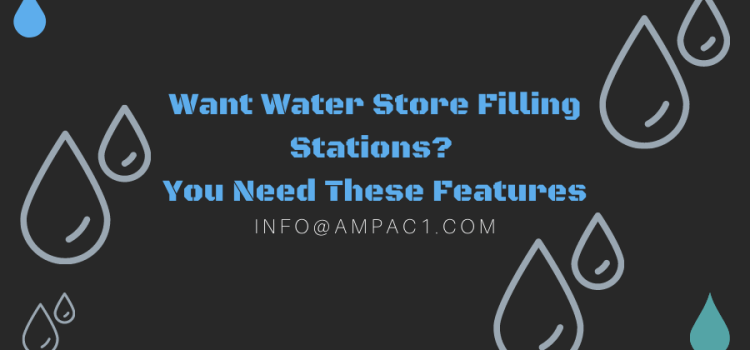 Want Water Store Filling Stations? You Need These Features