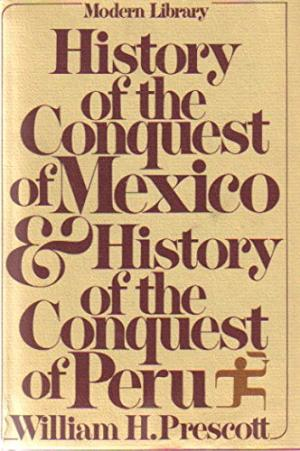 History of the Conquest of Mexico and History of the Conquest of Peru by William H. Prescott
