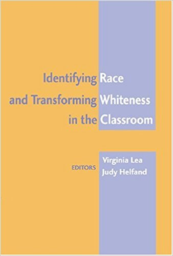 Virginia Lea and Judy Helfand, Identifying Race and Transforming Whiteness in the Classroom