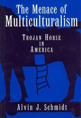 The Menace of Multiculturalism- Trojan Horse in America, Alvin Schmidt