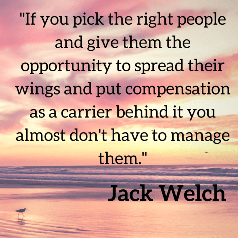 -If you pick the right people and give them the opportunity to spread their wings and put compensation as a carrier behind it you almost don't have to manage them.-