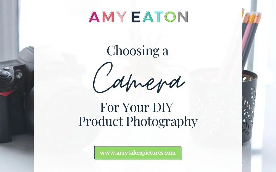 Choosing A Camera For Your DIY Product Photography