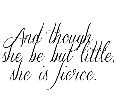 shakespeare quote, and though she be but little, she is fierce.