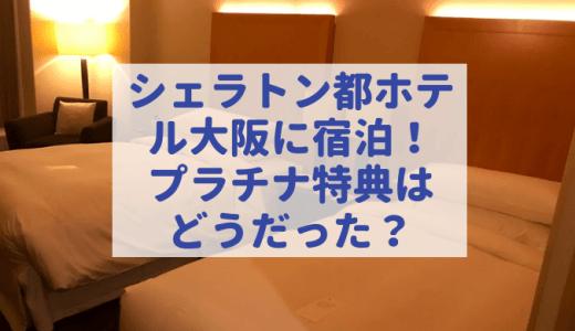 シェラトン都ホテル大阪に出張で宿泊!プラチナ特典での宿泊はゴールド特典と何が違う?クラブラウンジは訪問できず・・・