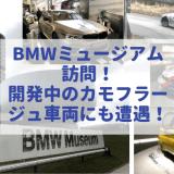BMWミュージアム訪問!歴代名車から最新車両まで展示!開発中のカモフラージュ車両のスパイショットも!