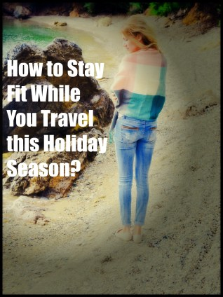 How To Stay Fit While You Travel This Holiday Season?