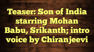 Teaser: Son of India starring Mohan Babu, Srikanth; intro voice by Chiranjeevi