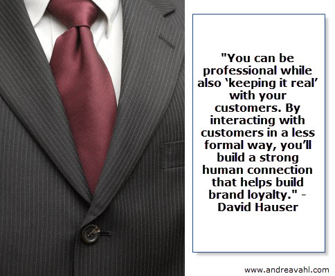 """""""You can be professional while also 'keeping it real' with your customers. By interacting with customers in a less formal way, you'll build a strong human connection that helps build brand loyalty."""" ~ David Hauser"""