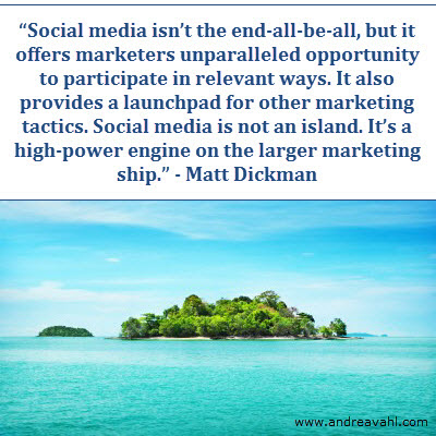 Social media isn't the end-all-be-all, but it offers marketers unparalleled opportunity to participate in relevant ways. It also provides a launchpad for other marketing tactics. Social media is not an island, it's a high-power engine on the larger marketing ship.