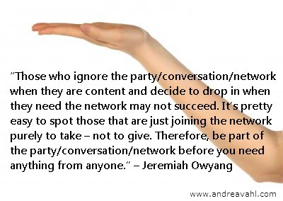 """handout quote""""Those who ignore the party/conversation/network when they are content and decide to drop in when they need the network may not succeed. It's pretty easy to spot those that are just joining the network purely to take –not to give. Therefore, be part of the party/conversation/network before you need anything from anyone."""" ~ Jeremiah Owyang"""