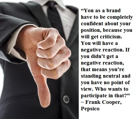 """""""You as a brand have to be completely confident about your position, because you will get criticism. You will have a negative reaction. If you didn't get a negative reaction, that means you're standing neutral and you have no point of view. Who wants to participate in that?"""" -Frank Cooper, Pepsico"""