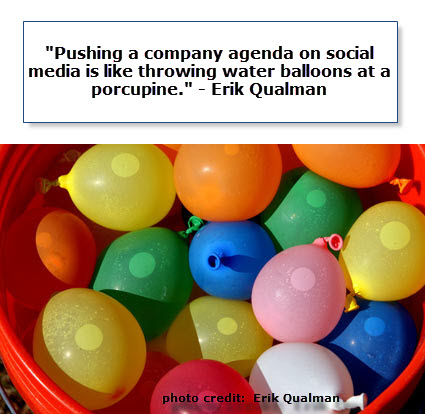 Pushing a company agenda on social media is like thworing water ballons at a porcupine. - Erik Qualman
