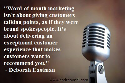 """""""Word-of-mouth marketing isn't about giving customers talking points, as if they were brand spokespeople. It's about delivering an exceptional customer experience that makes customers want to recommend you"""" ~ Deborah Eastman"""