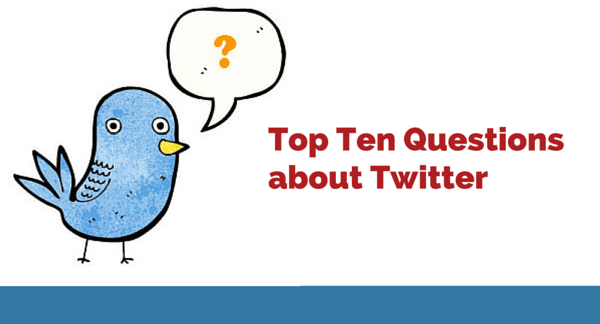 Top Ten Questions about Twitter