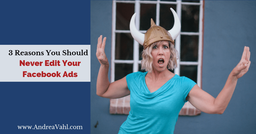 3 Reasons You Should Never Edit Your Facebook Ads