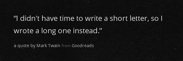 """""""I didn't have time to write a short letter, so I wrote a long one instead."""" - Mark Twain"""