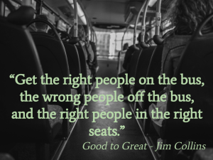 Get the right people on the bus, the wrong people off the bus, and the right people in the right seats.