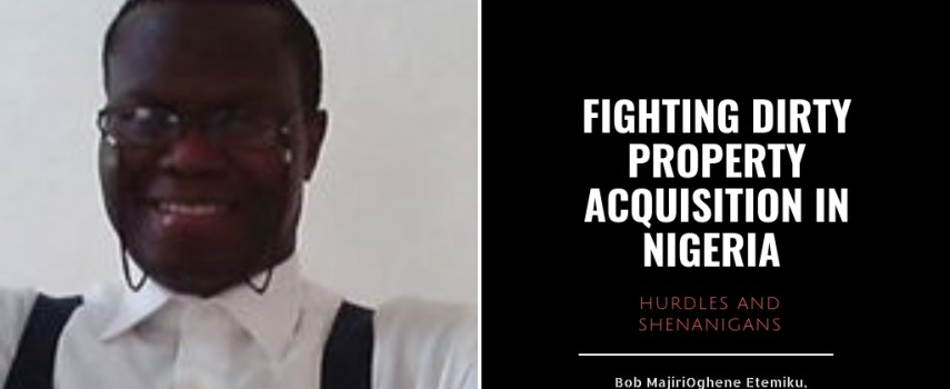 FIGHTING DIRTY PROPERTY ACQUISITION IN NIGERIA: LEGAL HURDLES & SHENANIGANS