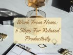 Work From Home: 5 Steps For Relaxed Productivity