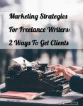Marketing Strategies For Freelance Writers: 2 Ways To Get Clients