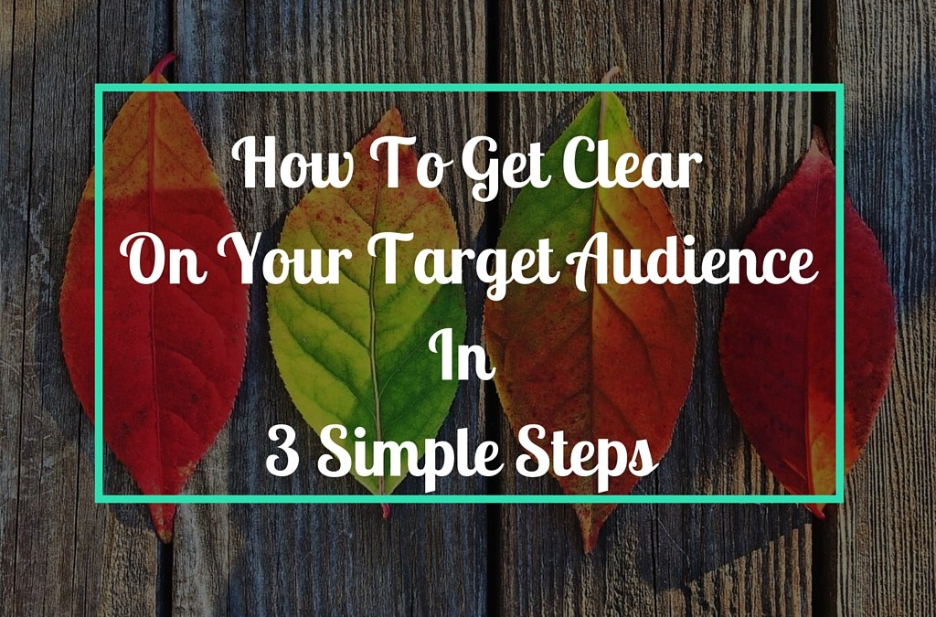How To Get Clear On Your Target Audience In 3 Simple Steps