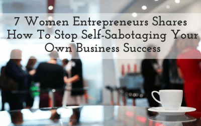 7 Women Entrepreneurs Shares How To Stop Self-Sabotaging Your Own Business Success
