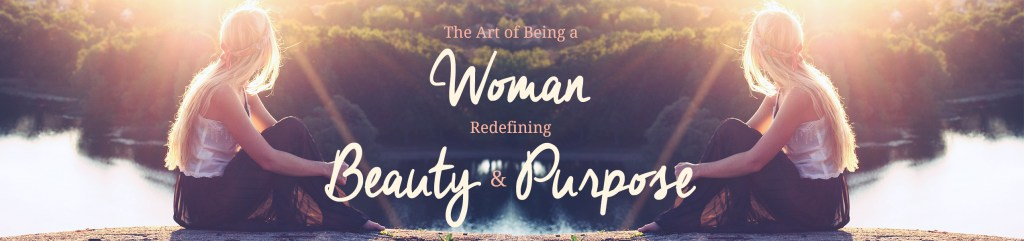 The Art of Being a Woman…redefining beauty & purpose {Week One}
