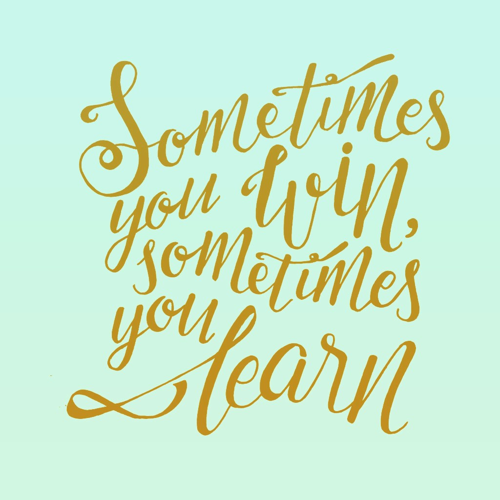 Sometimes you win. But most of the time you learn.
