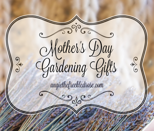 Mother's Day Gardening Gifts | angiethefreckledrose.com