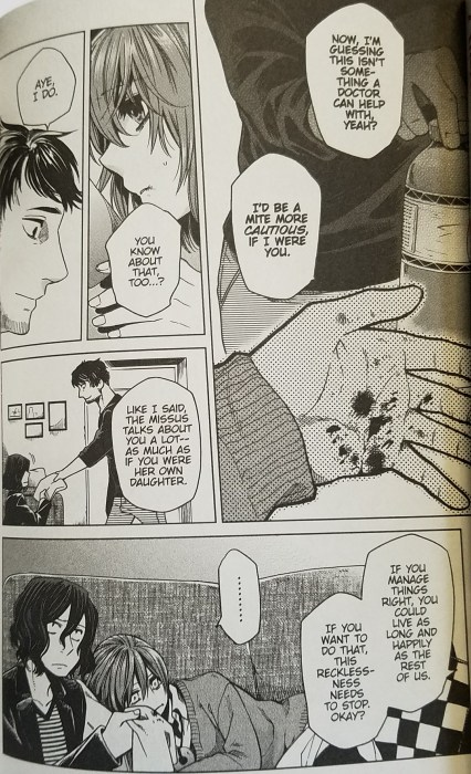 "A manga page. A man in a casual sweater hands a girl a bottle of water; her hand has splatters of blood on it. The man says ""Now, I'm guessing this isn't something a doctor can help with, yeah? I'd be a mite more cautious, if I were you."" The girl says ""You know about that, too?"" The man says, ""Aye, I do. Like I said, the missus talks about you a lot - as much as if you were her own daughter."" In the bottom panel, a boy in a jacket with chin-length hair sits next to a girl lying on a couch. The boy holds a towel in his hand. The man sits across from them and says ""If you manage things right, you could live as long and happily as the rest of us. If you want to do that, this recklessness needs to stop, okay?"""