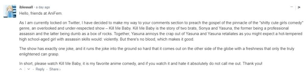 """Hello, friends at AniFem. As I am currently locked on Twitter, I have decided to make my way to your comments section to preach the gospel of the pinnacle of the """"shitty cute girls comedy"""" genre, an overlooked and under-respected show – Kill Me Baby. Kill Me Baby is the story of two brats, Sonya and Yasuna, the former being a professional assassin and the latter being dumb as a box of rocks. Together, Yasuna annoys the crap out of Yasuna and Yasuna retaliates as you might expect a hot-tempered high school-aged girl with assassin skills would: violently. But there's no blood, which makes it good. The show has exactly one joke, and it runs the joke into the ground so hard that it comes out on the other side of the globe with a freshness that only the truly enlightened can grasp. In short, please watch Kill Me Baby, it is my favorite anime comedy, and if you watch it and hate it absolutely do not call me out. Thank you!"""