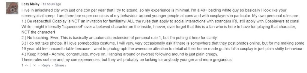 """I live in anisolated city with just one con per year that I try to attend, so my experience is minimal. I'm a 40+ balding white guy so basically I look like your stereotypical creep. I am therefore super concious of my behaviour around younger people at cons and with cosplayers in particular. My own personal rules are: 1.) Be respectful! Cosplay is NOT an invitation for familiarity! ALL the rules that apply to social interactions with strangers IRL still apply with Cosplayers at cons! While I might internally """"squeeeee!"""" over a beloved character on the inside, I never, ever forget that this is a fan who is here to have fun playing that character, NOT the character! 2.) No touching. Ever. This is basically an automatic extension of personal rule 1, but I'm putting it here for clarity.  3.) I do not take photos. If I love somebodies costume, I will very, very occasionally ask if there is somewhere that they post photos online, but for me making some 19 year old feel uncomfortable because I want to photograph the awesome attention to detail of their home-made gothic lolita cosplay is just plain shitty behaviour. 4.) Keep it brief - Admire, congratulate, move on. Hanging around or (worse) following around is just plain creepy. These rules suit me and my con experiences, but they will probably be lacking for anybody younger and more gregarious."""