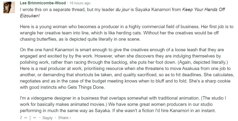 I wrote this on a separate thread, but my leader du jour is Sayaka Kanamori from Keep Your Hands Off Eizouken!  Here is a young woman who becomes a producer in a highly commercial field of business. Her first job is to wrangle her creative team into line, which is like herding cats. Without her the creatives would be off chasing butterflies, as is depicted quite literally in one scene.  On the one hand Kanamori is smart enough to give the creatives enough of a loose leash that they are engaged and excited by by the work. However, when she discovers they are indulging themselves by polishing work, rather than racing through the backlog, she puts her foot down. (Again, depicted literally.) Here is a real producer at work, prioritising resource when she threatens to move Asakusa from one job to another, or demanding that shortcuts be taken, and quality sacrificed, so as to hit deadlines. She calculates, negotiates and as in the case of the budget meeting knows when to bluff and to fold. She's a sharp cookie with good instincts who Gets Things Done.  I'm a videogame designer in a business that overlaps somewhat with traditional animation. (The studio I work for basically makes animated movies.) We have some great women producers in our studio performing in much the same way as Sayaka. If she wasn't a fiction I'd hire Kanamori in an instant.