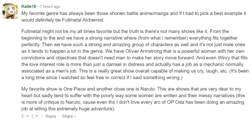 My favorite genre has always been those shonen battle anime/manga and if I had to pick a best example it would definitely be Fullmetal Alchemist.  Fullmetal might not be my all times favorite but the truth is there's not many shows like it. From the beginning to the end we have a strong narrative where (from what I remember) everything fits together perfectly. Then we have such a strong and amazing group of characters as well and it's not just male ones as it tends to happen a lot in the genre. We have Olivier Armstrong that is a powerful woman with her own convictions and objectives that doesn't need men to make her story move forward. And even Winry that fills the love interest role is more than just a damsel in distress and actually has a job as a mechanic normally associated as a men's job. This is a really great show overall capable of making us cry, laugh, etc. (It's been a long time since I watched so feel free to correct if I said something wrong.)  My favorite show is One Piece and another close one is Naruto. This are shows that are very dear to my heart but sadly tend to suffer with the poorly way some women are written and their messy narratives (this is more of critique to Naruto, cause even tho I don't love every arc of OP Oda has been doing an amazing job at telling this extremely huge adventure).