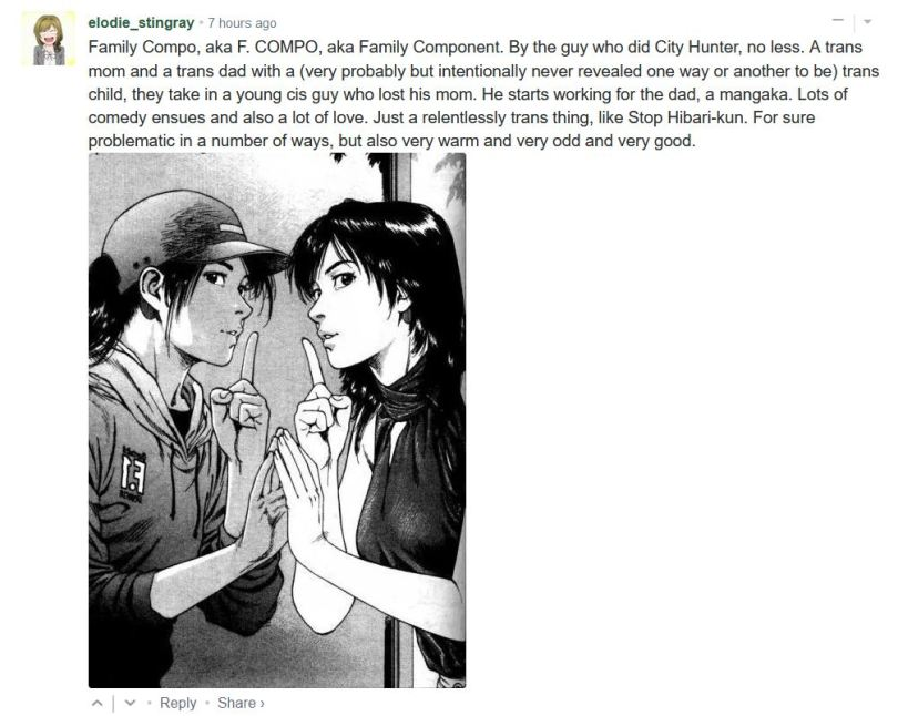 Family Compo, aka F. COMPO, aka Family Component. By the guy who did City Hunter, no less. A trans mom and a trans dad with a (very probably but intentionally never revealed one way or another to be) trans child, they take in a young cis guy who lost his mom. He starts working for the dad, a mangaka. Lots of comedy ensues and also a lot of love. Just a relentlessly trans thing, like Stop Hibari-kun. For sure problematic in a number of ways, but also very warm and very odd and very good.
