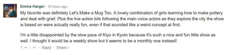 My favorite was definitely Let's Make a Mug Too. A lovely combination of girls learning how to make pottery and deal with grief. Plus the live action bits following the main voice actors as they explore the city the show is based on were actually really fun, even if that sounded like a weird concept at first.  I'm a little disappointed by the slow pace of Kiyo in Kyoto because it's such a nice and fun little show as well. I thought it would be a weekly show but it seems to be a monthly one instead!