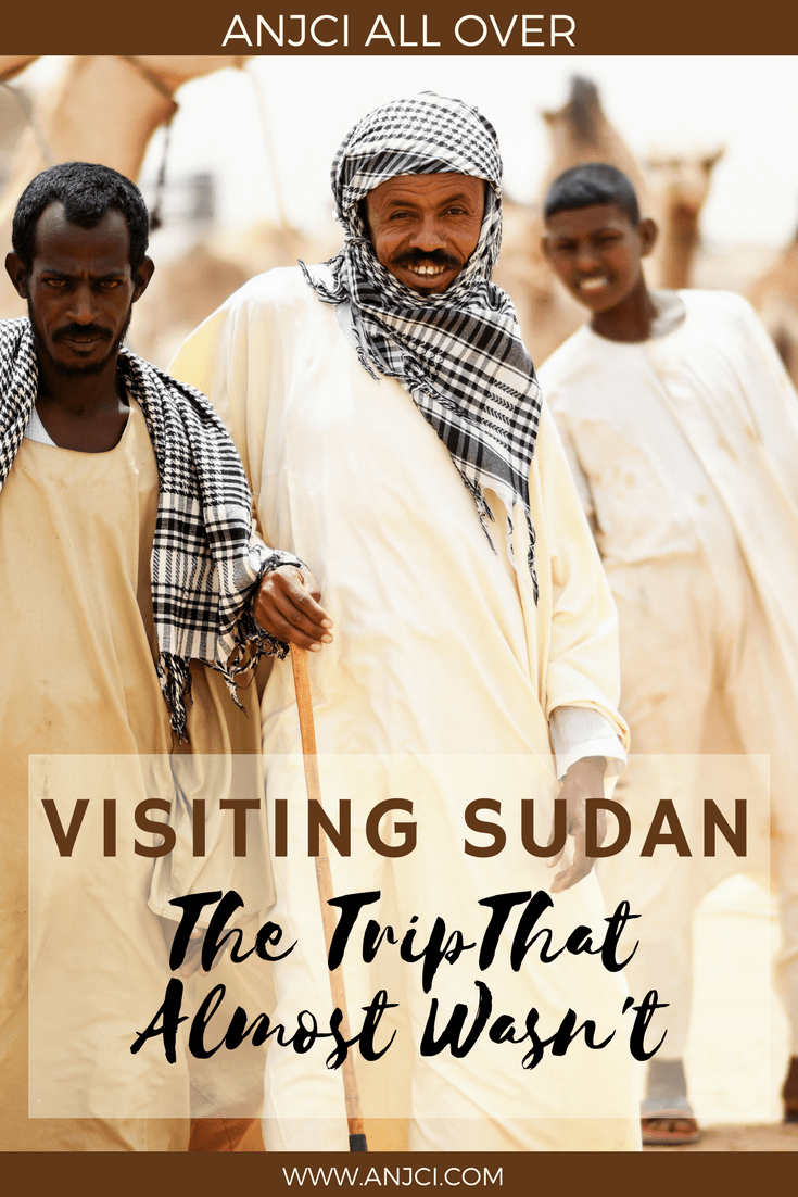 ANJCI ALL OVER | Visiting Sudan: The Trip That Almost Wasn't