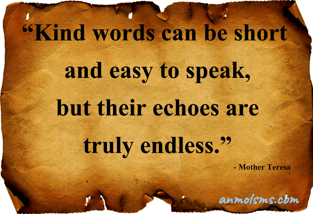 Kind words can be short and easy to speak, but their echoes are truly endless.‐ Mother Teresa